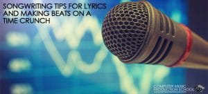 songwriting tips for lyrics and making beats on time crunch